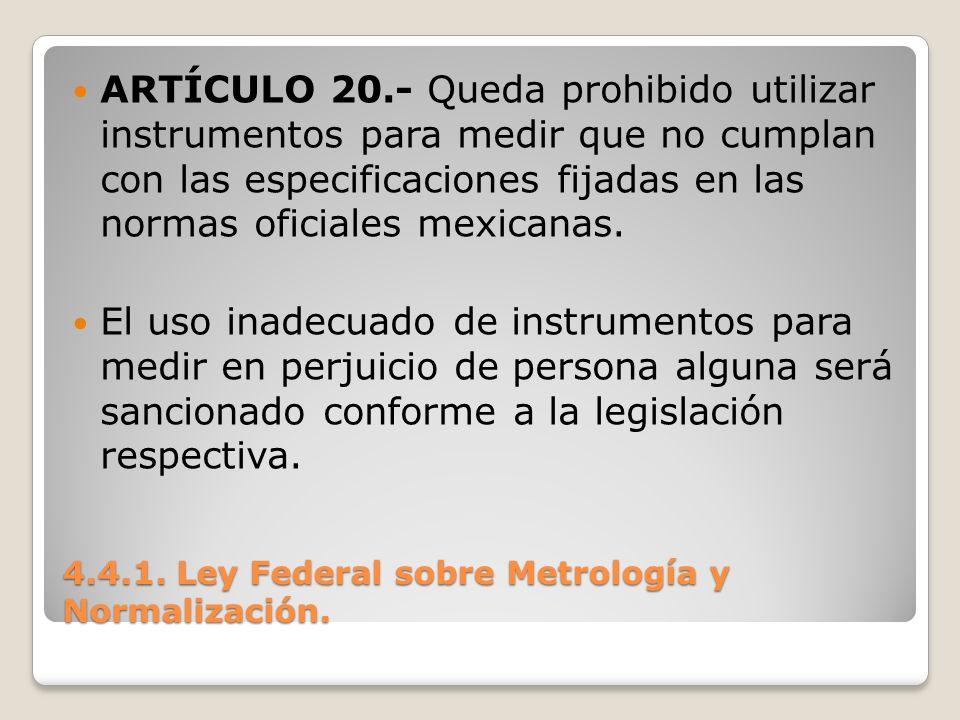 4.4.1. Ley Federal sobre Metrología y Normalización. ARTÍCULO 20.- Queda prohibido utilizar instrumentos para medir que no cumplan con las especificac