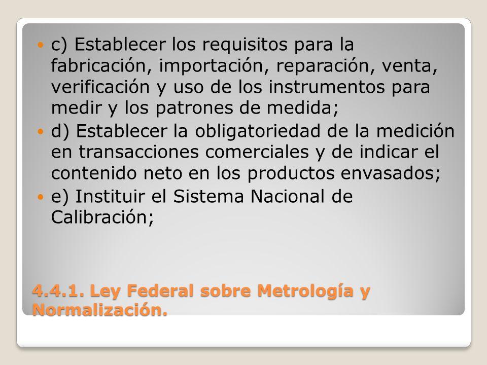 4.4.1. Ley Federal sobre Metrología y Normalización. c) Establecer los requisitos para la fabricación, importación, reparación, venta, verificación y