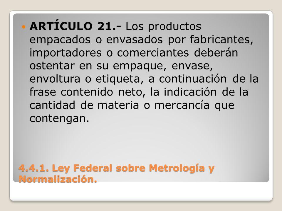 4.4.1. Ley Federal sobre Metrología y Normalización. ARTÍCULO 21.- Los productos empacados o envasados por fabricantes, importadores o comerciantes de