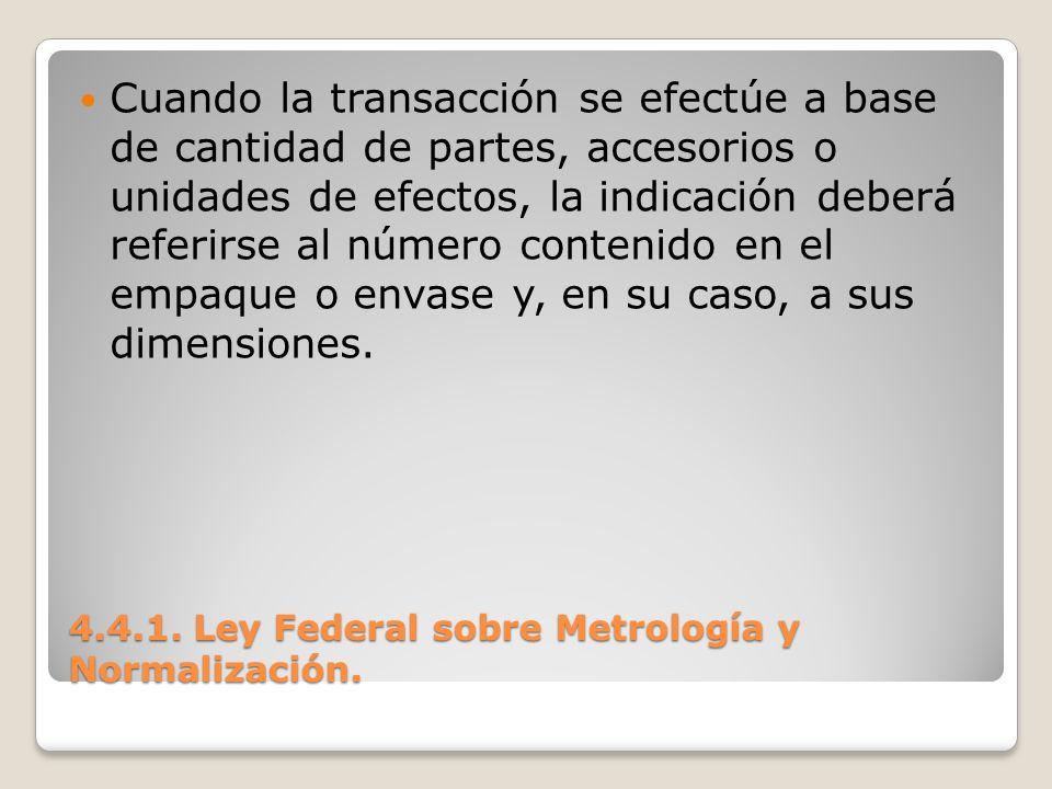 4.4.1. Ley Federal sobre Metrología y Normalización. Cuando la transacción se efectúe a base de cantidad de partes, accesorios o unidades de efectos,