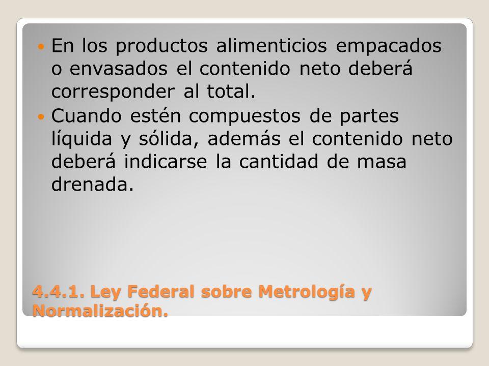 4.4.1. Ley Federal sobre Metrología y Normalización. En los productos alimenticios empacados o envasados el contenido neto deberá corresponder al tota