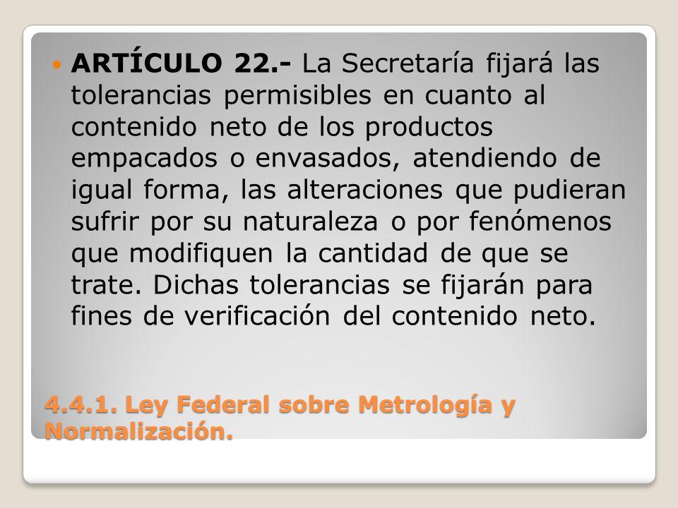 4.4.1. Ley Federal sobre Metrología y Normalización. ARTÍCULO 22.- La Secretaría fijará las tolerancias permisibles en cuanto al contenido neto de los