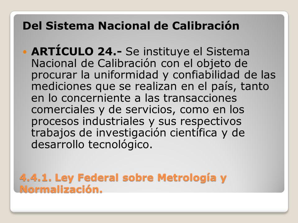 4.4.1. Ley Federal sobre Metrología y Normalización. Del Sistema Nacional de Calibración ARTÍCULO 24.- Se instituye el Sistema Nacional de Calibración