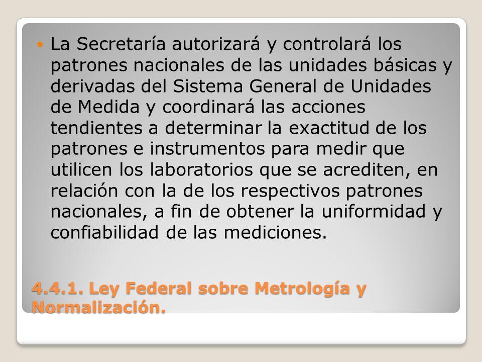 4.4.1. Ley Federal sobre Metrología y Normalización. La Secretaría autorizará y controlará los patrones nacionales de las unidades básicas y derivadas