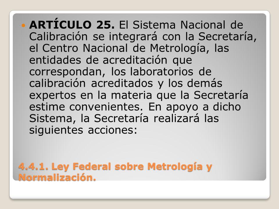 4.4.1. Ley Federal sobre Metrología y Normalización. ARTÍCULO 25. El Sistema Nacional de Calibración se integrará con la Secretaría, el Centro Naciona
