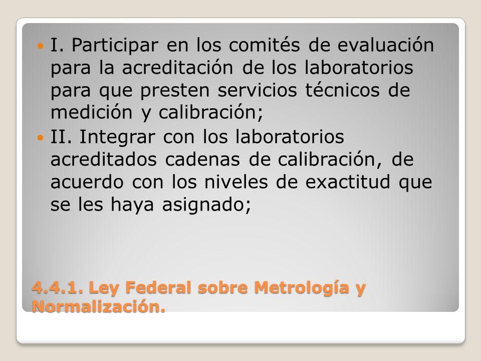 4.4.1. Ley Federal sobre Metrología y Normalización. I. Participar en los comités de evaluación para la acreditación de los laboratorios para que pres