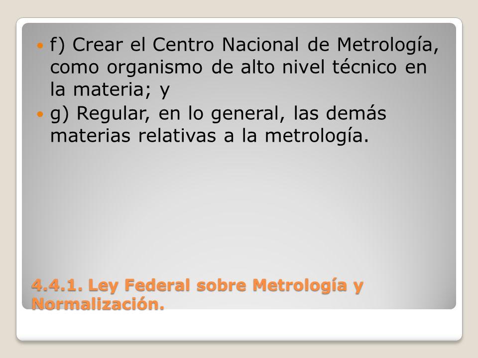 4.4.1. Ley Federal sobre Metrología y Normalización. f) Crear el Centro Nacional de Metrología, como organismo de alto nivel técnico en la materia; y