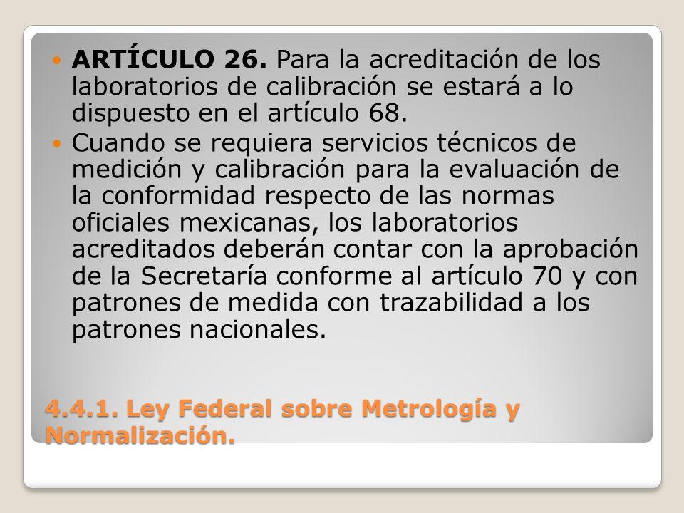 4.4.1. Ley Federal sobre Metrología y Normalización. ARTÍCULO 26. Para la acreditación de los laboratorios de calibración se estará a lo dispuesto en
