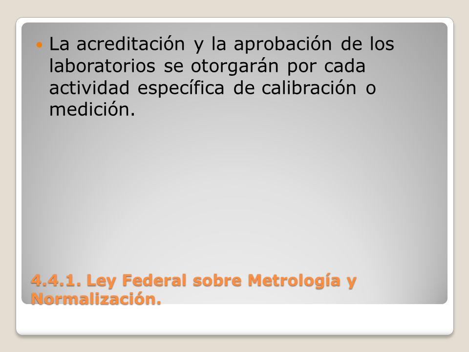4.4.1. Ley Federal sobre Metrología y Normalización. La acreditación y la aprobación de los laboratorios se otorgarán por cada actividad específica de