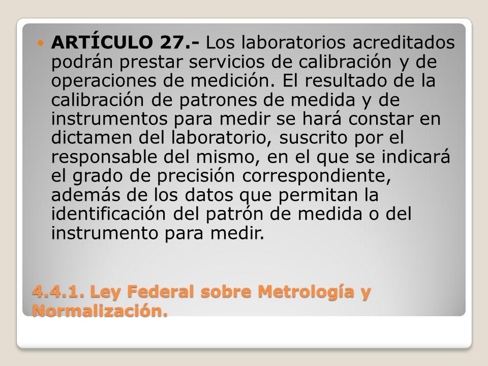 4.4.1. Ley Federal sobre Metrología y Normalización. ARTÍCULO 27.- Los laboratorios acreditados podrán prestar servicios de calibración y de operacion
