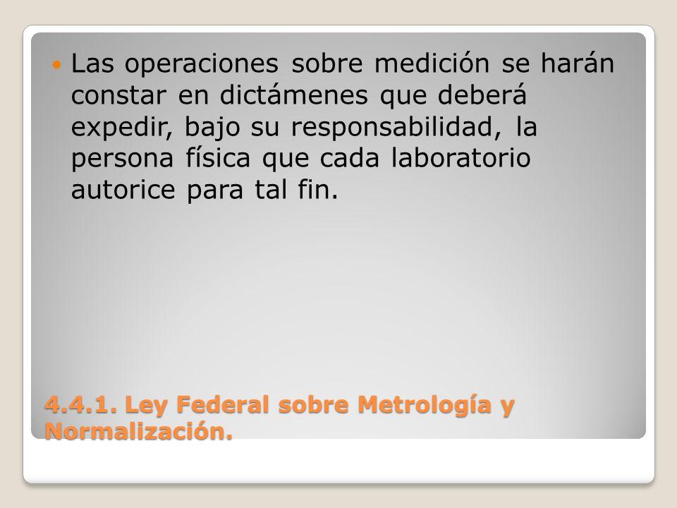 4.4.1. Ley Federal sobre Metrología y Normalización. Las operaciones sobre medición se harán constar en dictámenes que deberá expedir, bajo su respons
