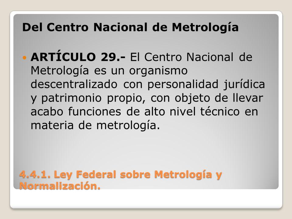4.4.1. Ley Federal sobre Metrología y Normalización. Del Centro Nacional de Metrología ARTÍCULO 29.- El Centro Nacional de Metrología es un organismo