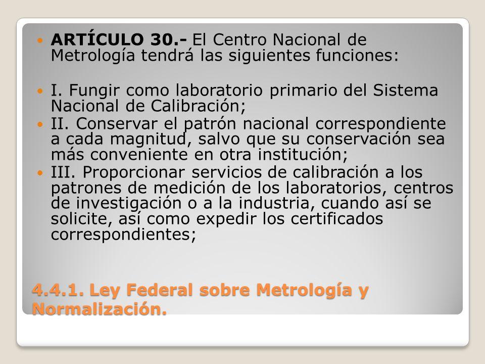 4.4.1. Ley Federal sobre Metrología y Normalización. ARTÍCULO 30.- El Centro Nacional de Metrología tendrá las siguientes funciones: I. Fungir como la