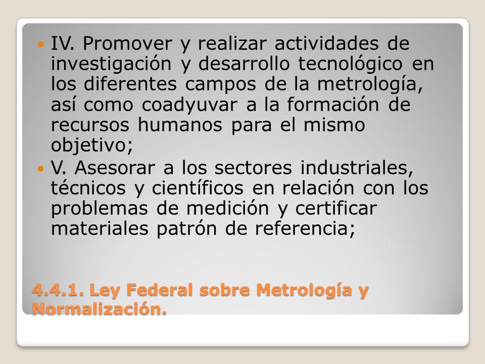 4.4.1. Ley Federal sobre Metrología y Normalización. IV. Promover y realizar actividades de investigación y desarrollo tecnológico en los diferentes c