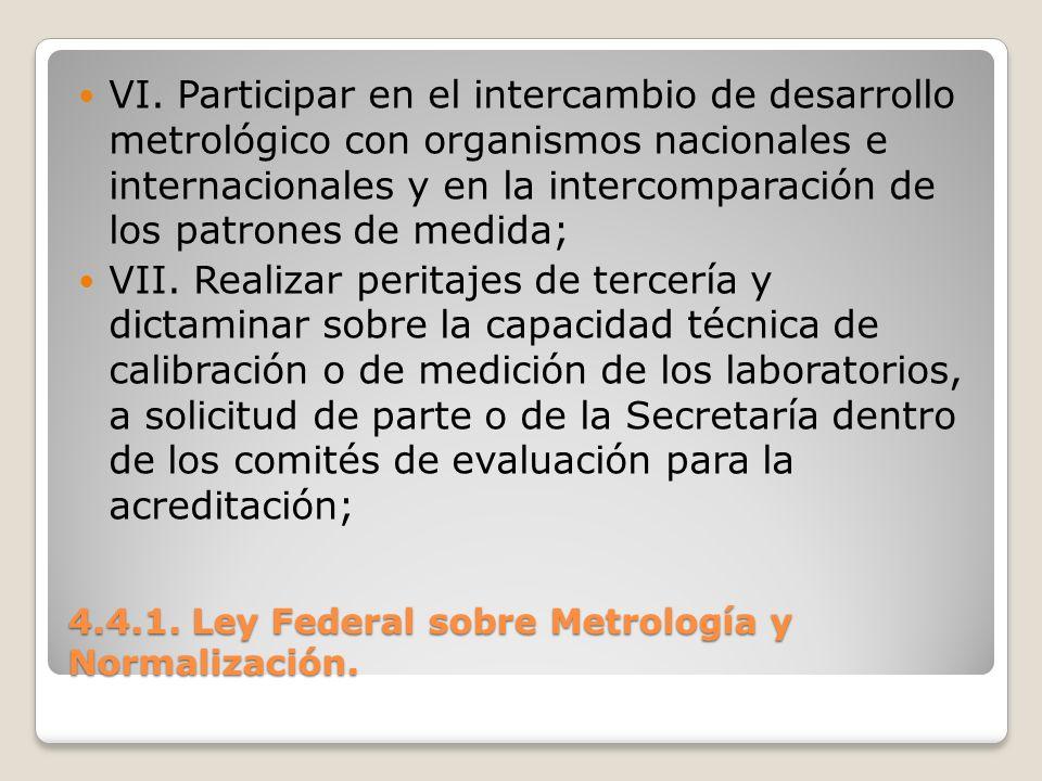 4.4.1. Ley Federal sobre Metrología y Normalización. VI. Participar en el intercambio de desarrollo metrológico con organismos nacionales e internacio