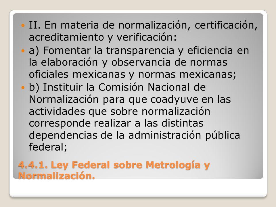 4.4.1. Ley Federal sobre Metrología y Normalización. II. En materia de normalización, certificación, acreditamiento y verificación: a) Fomentar la tra