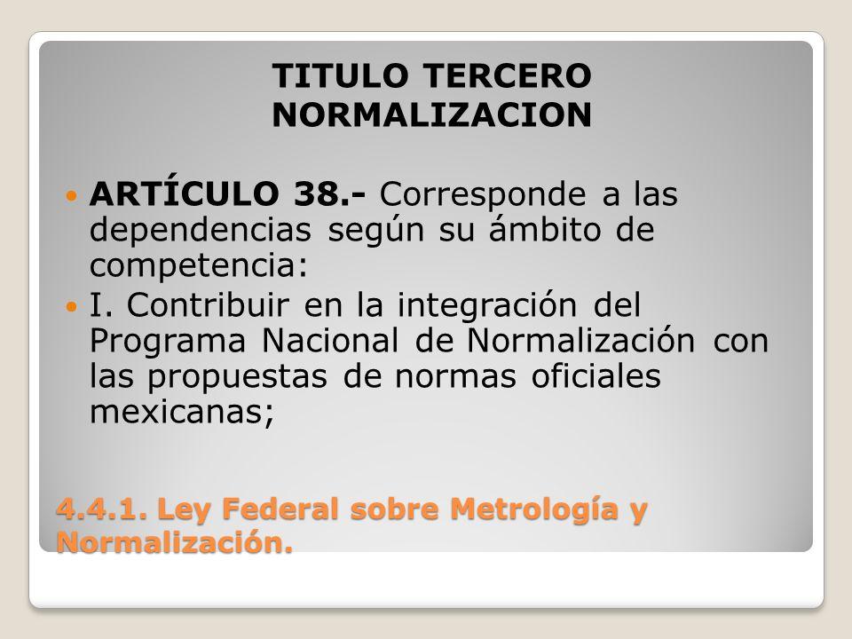 4.4.1. Ley Federal sobre Metrología y Normalización. TITULO TERCERO NORMALIZACION ARTÍCULO 38.- Corresponde a las dependencias según su ámbito de comp