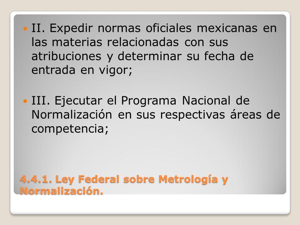 4.4.1. Ley Federal sobre Metrología y Normalización. II. Expedir normas oficiales mexicanas en las materias relacionadas con sus atribuciones y determ
