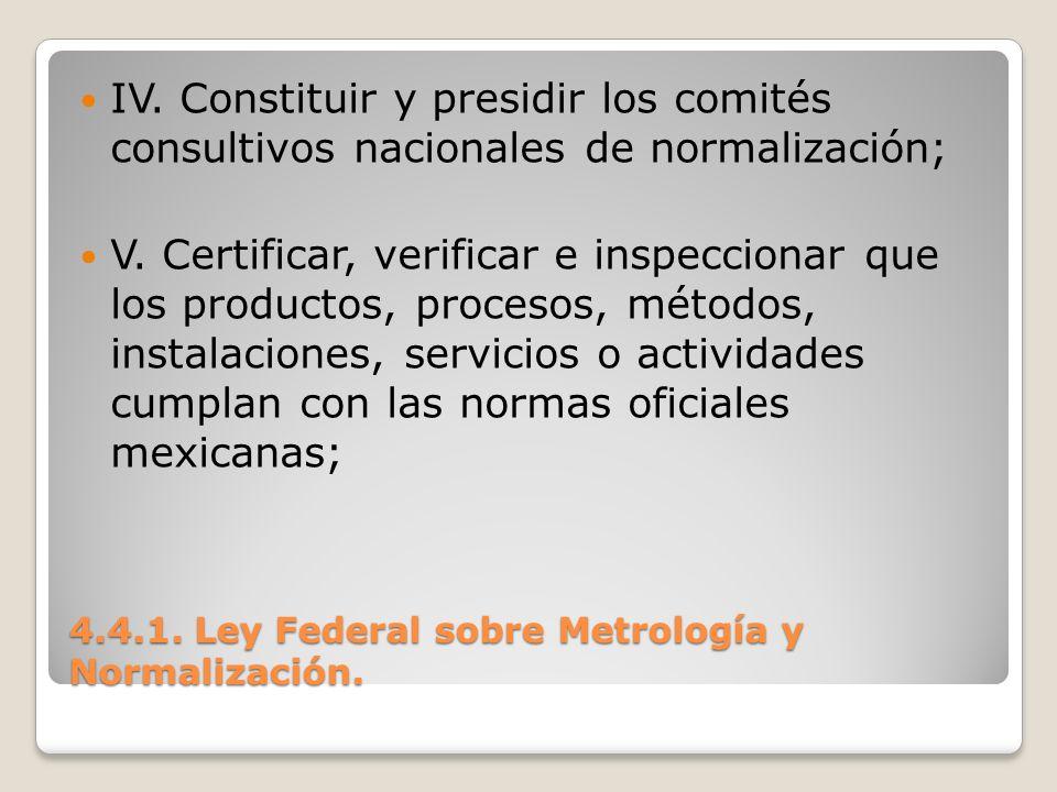 4.4.1. Ley Federal sobre Metrología y Normalización. IV. Constituir y presidir los comités consultivos nacionales de normalización; V. Certificar, ver