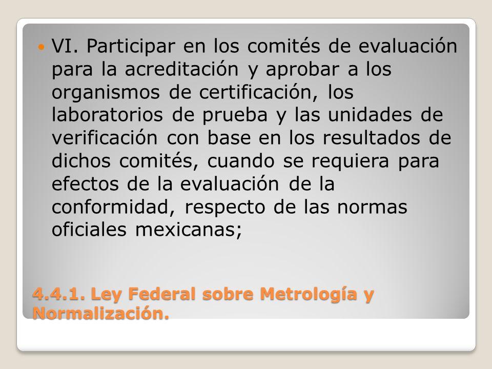 4.4.1. Ley Federal sobre Metrología y Normalización. VI. Participar en los comités de evaluación para la acreditación y aprobar a los organismos de ce