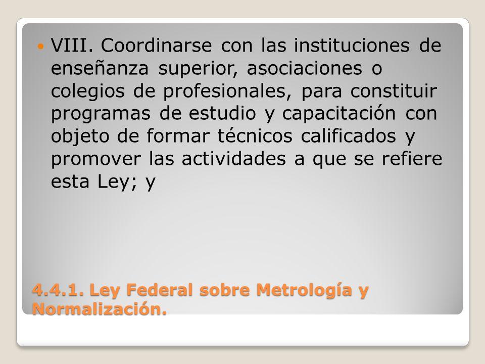 4.4.1. Ley Federal sobre Metrología y Normalización. VIII. Coordinarse con las instituciones de enseñanza superior, asociaciones o colegios de profesi