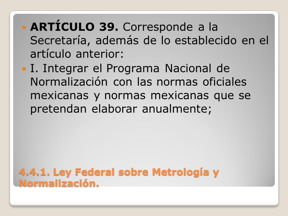 4.4.1. Ley Federal sobre Metrología y Normalización. ARTÍCULO 39. Corresponde a la Secretaría, además de lo establecido en el artículo anterior: I. In