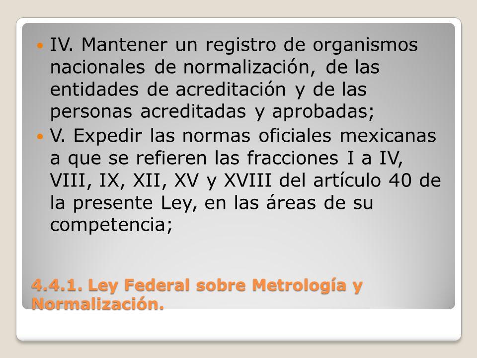 4.4.1. Ley Federal sobre Metrología y Normalización. IV. Mantener un registro de organismos nacionales de normalización, de las entidades de acreditac