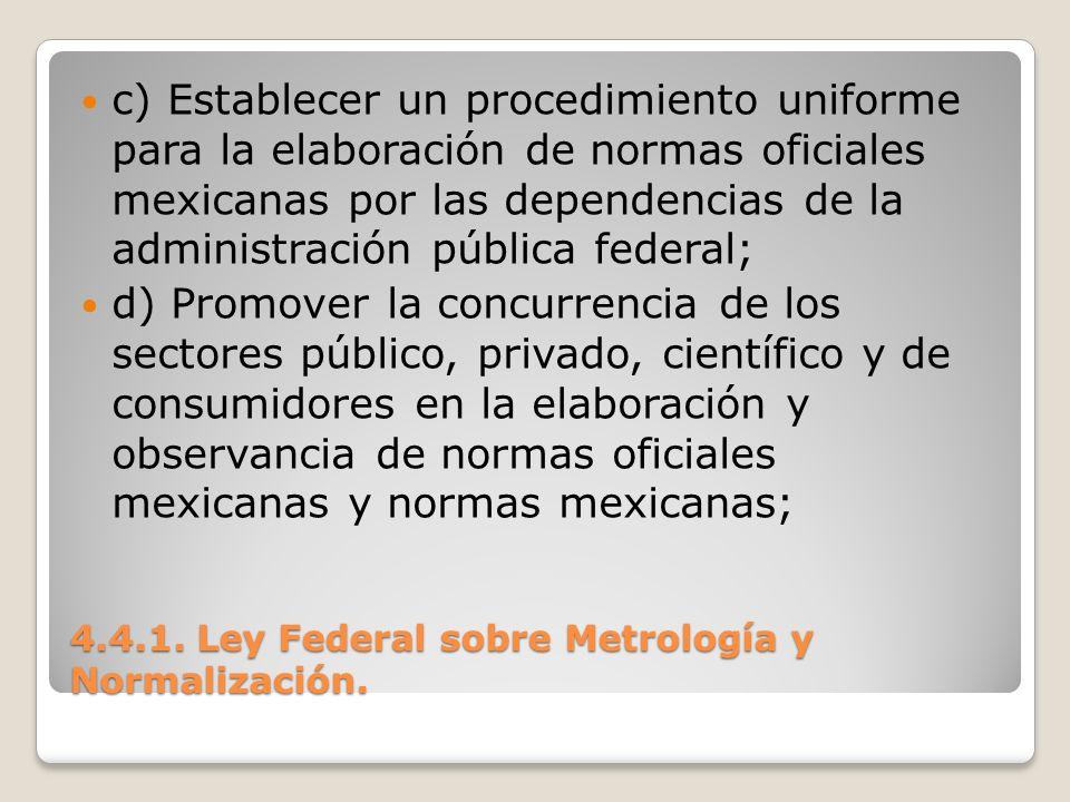 4.4.1. Ley Federal sobre Metrología y Normalización. c) Establecer un procedimiento uniforme para la elaboración de normas oficiales mexicanas por las