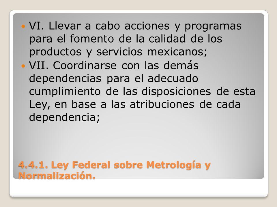 4.4.1. Ley Federal sobre Metrología y Normalización. VI. Llevar a cabo acciones y programas para el fomento de la calidad de los productos y servicios