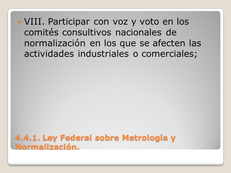 4.4.1. Ley Federal sobre Metrología y Normalización. VIII. Participar con voz y voto en los comités consultivos nacionales de normalización en los que