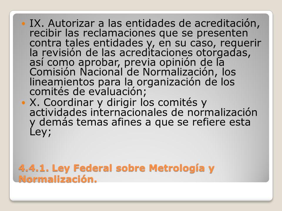 4.4.1. Ley Federal sobre Metrología y Normalización. IX. Autorizar a las entidades de acreditación, recibir las reclamaciones que se presenten contra