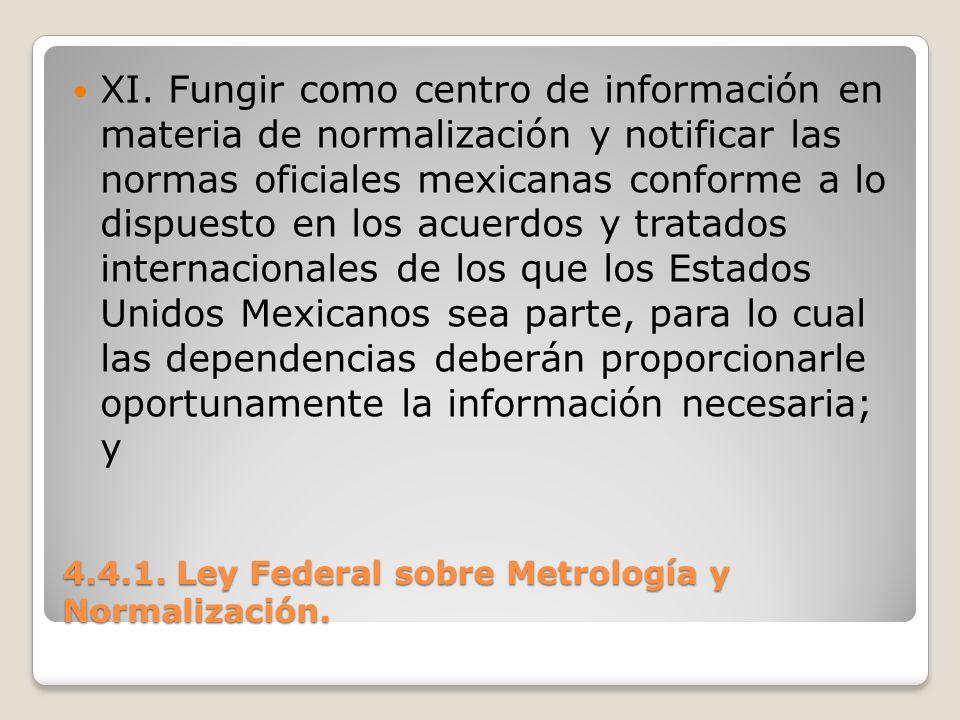 4.4.1. Ley Federal sobre Metrología y Normalización. XI. Fungir como centro de información en materia de normalización y notificar las normas oficiale