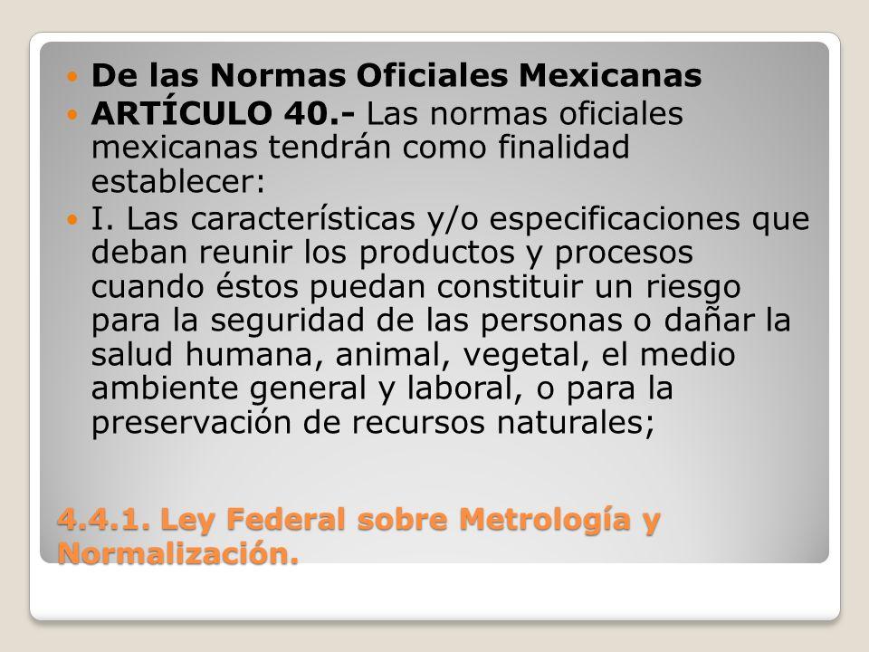 4.4.1. Ley Federal sobre Metrología y Normalización. De las Normas Oficiales Mexicanas ARTÍCULO 40.- Las normas oficiales mexicanas tendrán como final