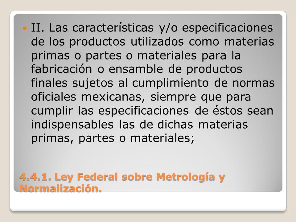 4.4.1. Ley Federal sobre Metrología y Normalización. II. Las características y/o especificaciones de los productos utilizados como materias primas o p