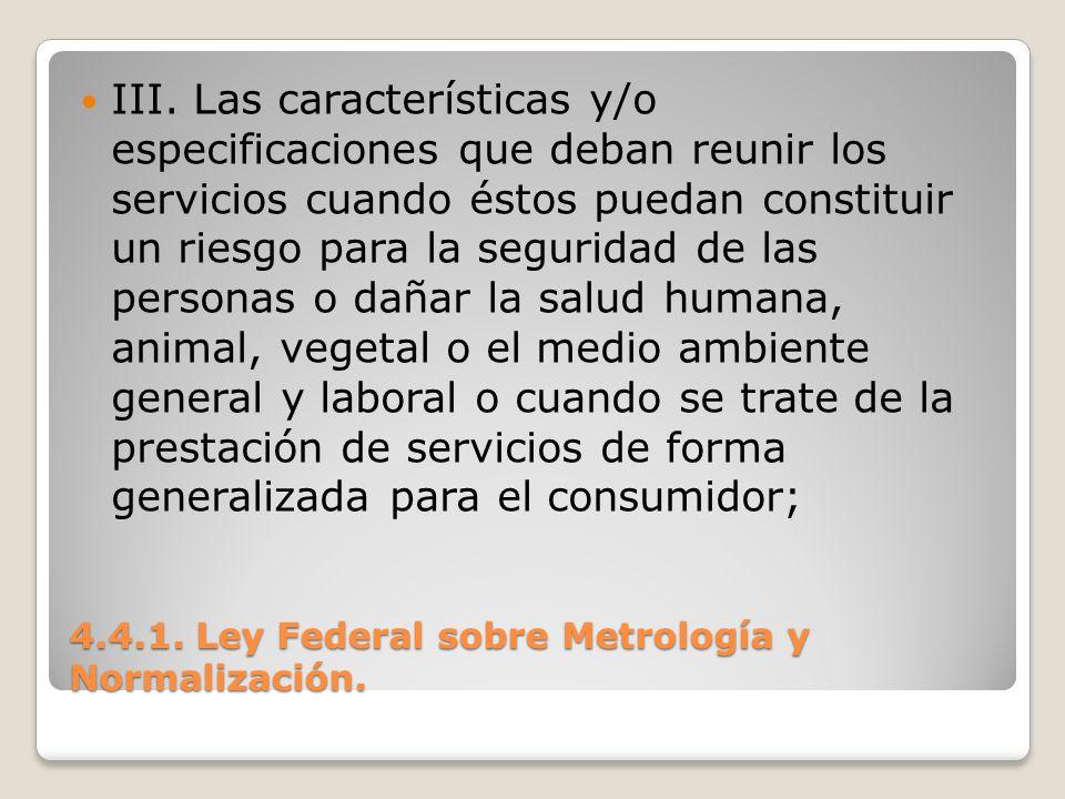 4.4.1. Ley Federal sobre Metrología y Normalización. III. Las características y/o especificaciones que deban reunir los servicios cuando éstos puedan