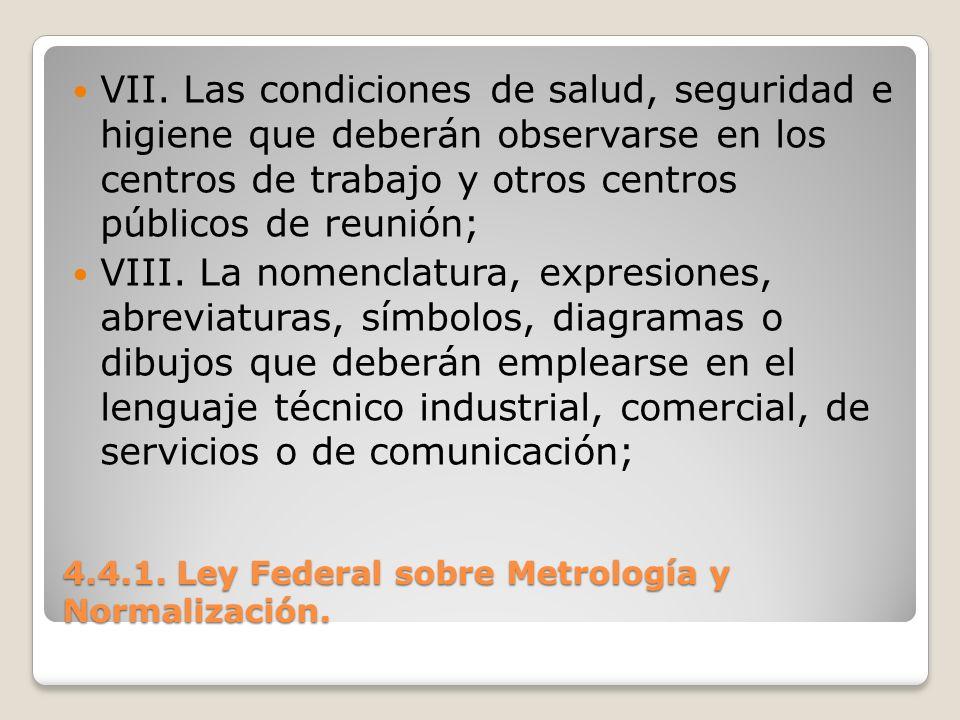 4.4.1. Ley Federal sobre Metrología y Normalización. VII. Las condiciones de salud, seguridad e higiene que deberán observarse en los centros de traba