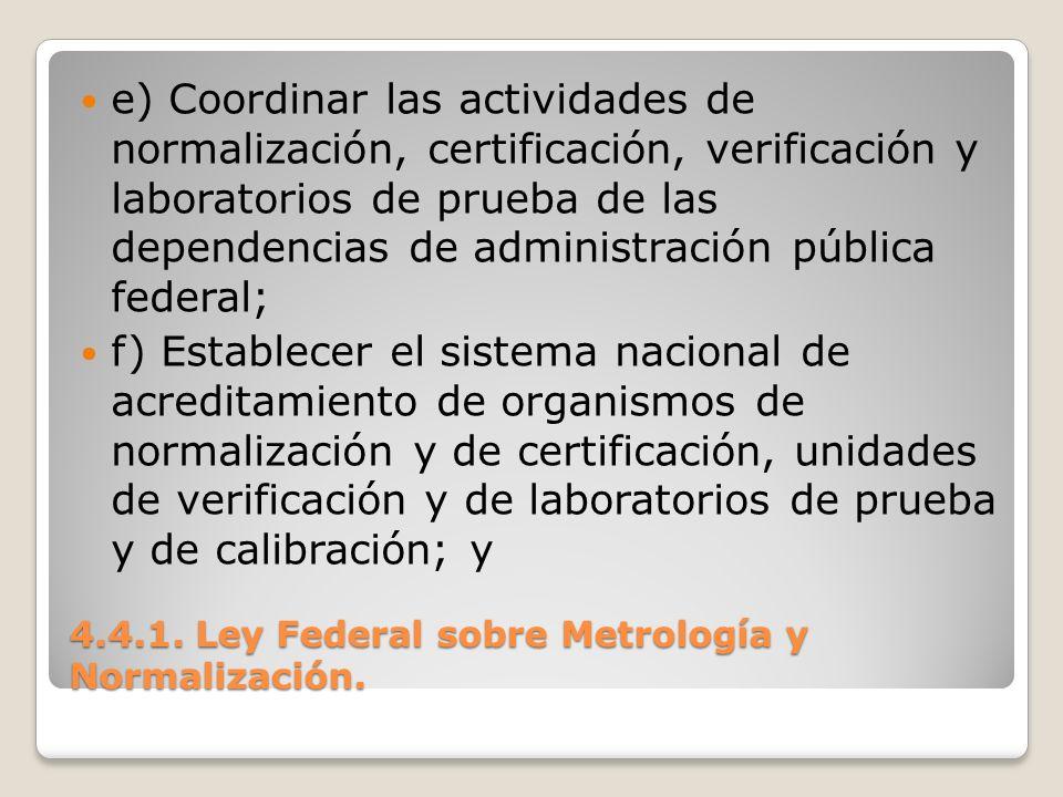 4.4.1. Ley Federal sobre Metrología y Normalización. e) Coordinar las actividades de normalización, certificación, verificación y laboratorios de prue