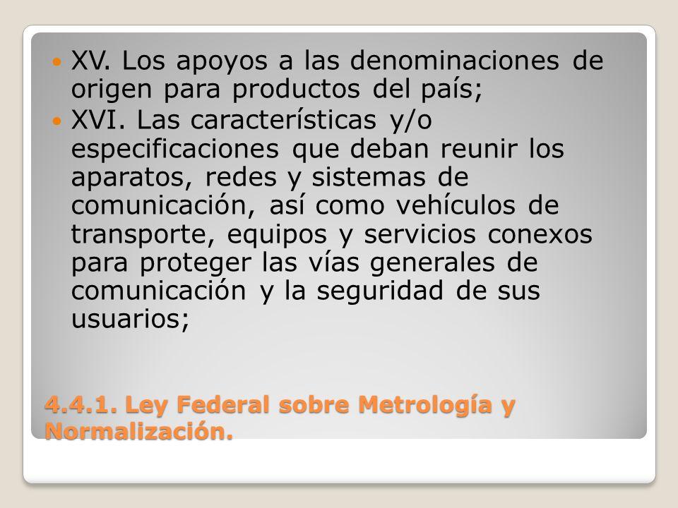 4.4.1. Ley Federal sobre Metrología y Normalización. XV. Los apoyos a las denominaciones de origen para productos del país; XVI. Las características y