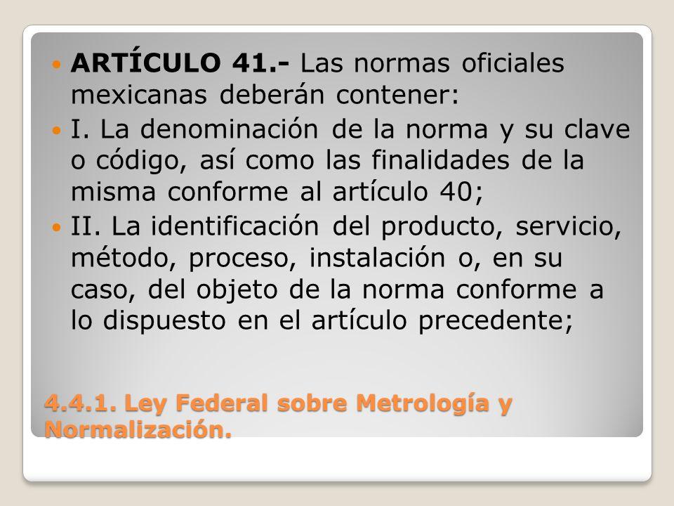4.4.1. Ley Federal sobre Metrología y Normalización. ARTÍCULO 41.- Las normas oficiales mexicanas deberán contener: I. La denominación de la norma y s