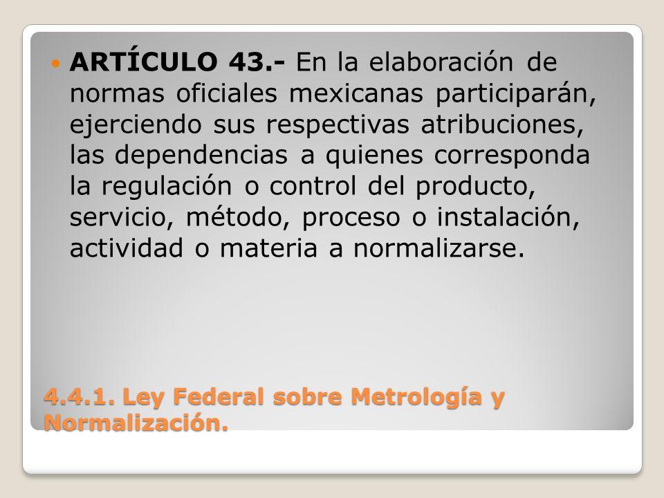 4.4.1. Ley Federal sobre Metrología y Normalización. ARTÍCULO 43.- En la elaboración de normas oficiales mexicanas participarán, ejerciendo sus respec