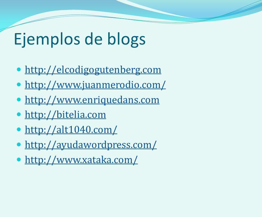 Ejemplos de blogs http://elcodigogutenberg.com http://www.juanmerodio.com/ http://www.enriquedans.com http://bitelia.com http://alt1040.com/ http://ayudawordpress.com/ http://www.xataka.com/