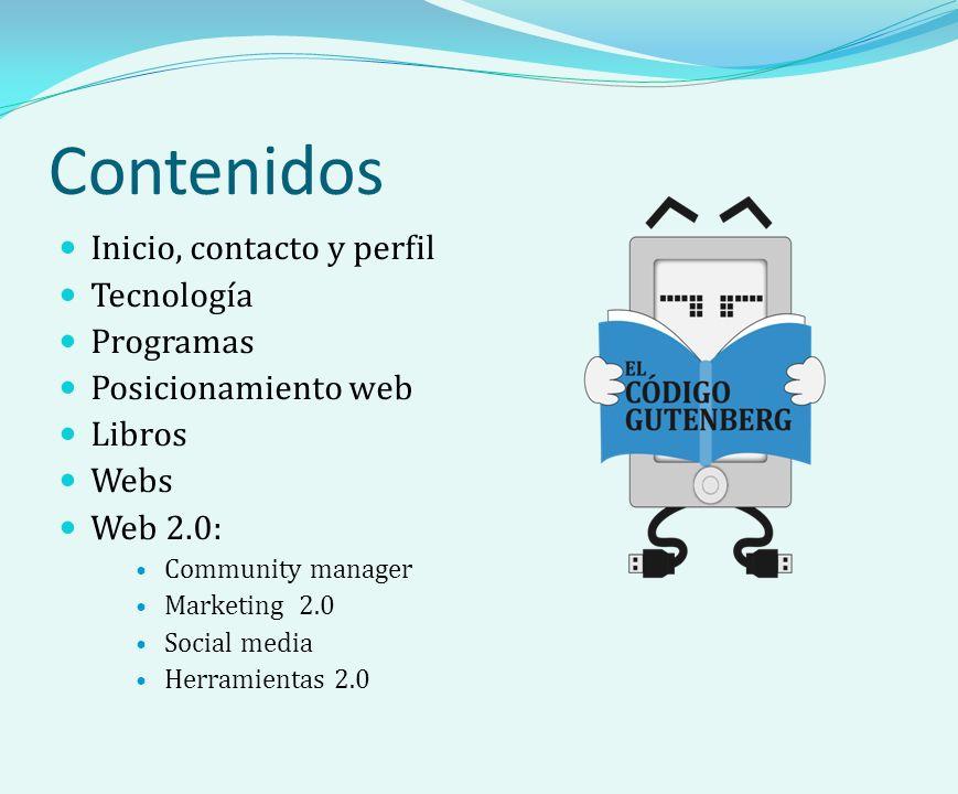 Contenidos Inicio, contacto y perfil Tecnología Programas Posicionamiento web Libros Webs Web 2.0: Community manager Marketing 2.0 Social media Herramientas 2.0