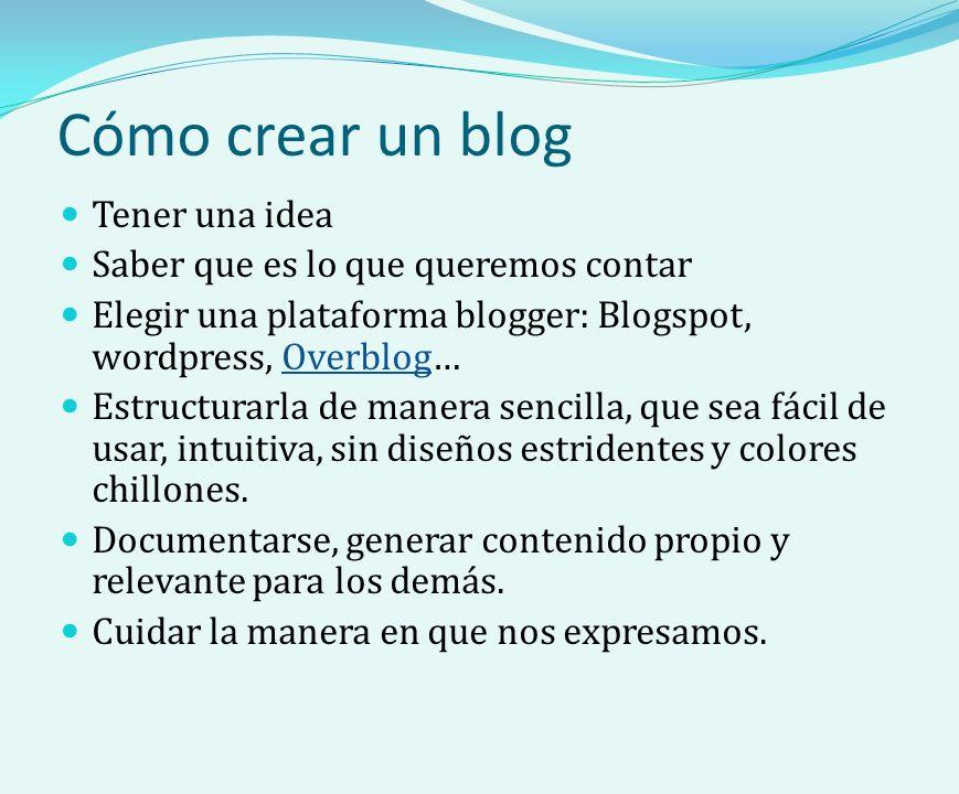 Cómo crear un blog Tener una idea Saber que es lo que queremos contar Elegir una plataforma blogger: Blogspot, wordpress, Overblog…Overblog Estructurarla de manera sencilla, que sea fácil de usar, intuitiva, sin diseños estridentes y colores chillones.