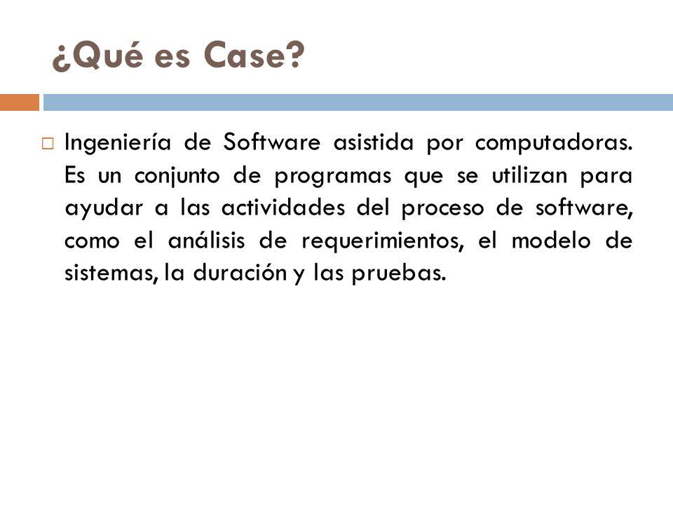 ¿Qué es Case? Ingeniería de Software asistida por computadoras. Es un conjunto de programas que se utilizan para ayudar a las actividades del proceso