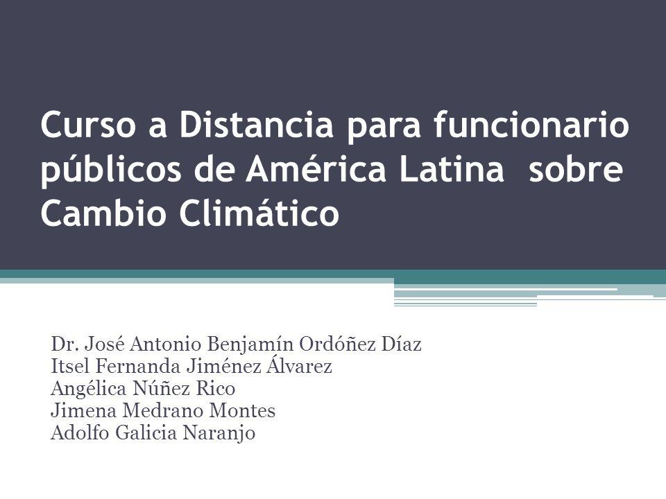 Curso a Distancia para funcionario públicos de América Latina sobre Cambio Climático Dr. José Antonio Benjamín Ordóñez Díaz Itsel Fernanda Jiménez Álv