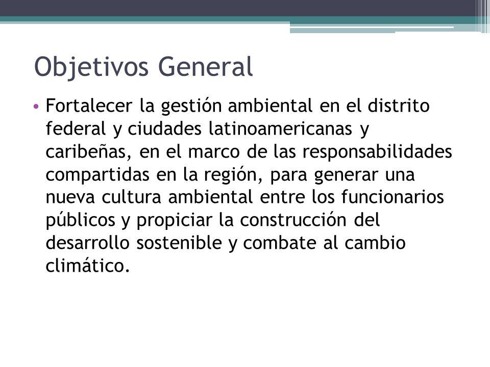Objetivos General Fortalecer la gestión ambiental en el distrito federal y ciudades latinoamericanas y caribeñas, en el marco de las responsabilidades