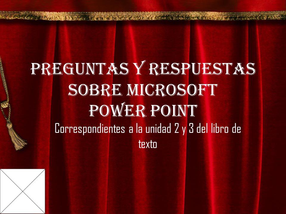 Preguntas y respuestas sobre Microsoft Power Point Correspondientes a la unidad 2 y 3 del libro de texto