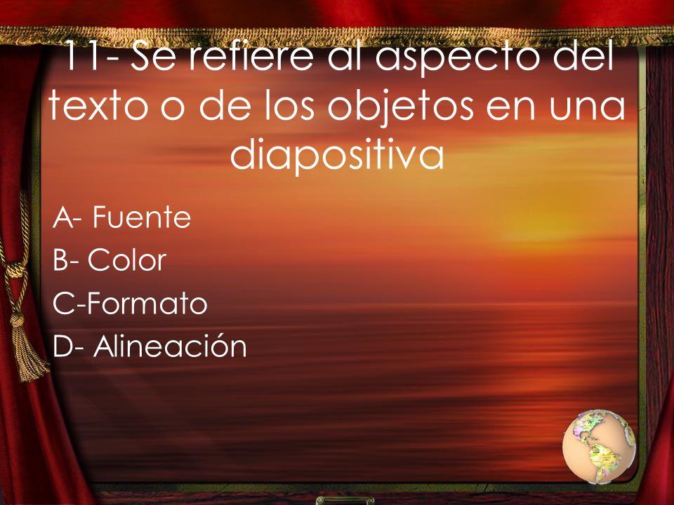 11- Se refiere al aspecto del texto o de los objetos en una diapositiva A- Fuente B- Color C-Formato D- Alineación