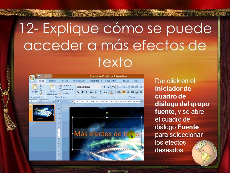 12- Explique cómo se puede acceder a más efectos de texto Dar click en el iniciador de cuadro de diálogo del grupo fuente, y se abre el cuadro de diál