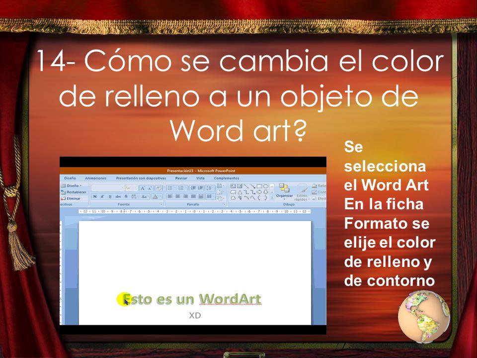 14- Cómo se cambia el color de relleno a un objeto de Word art? Se selecciona el Word Art En la ficha Formato se elije el color de relleno y de contor